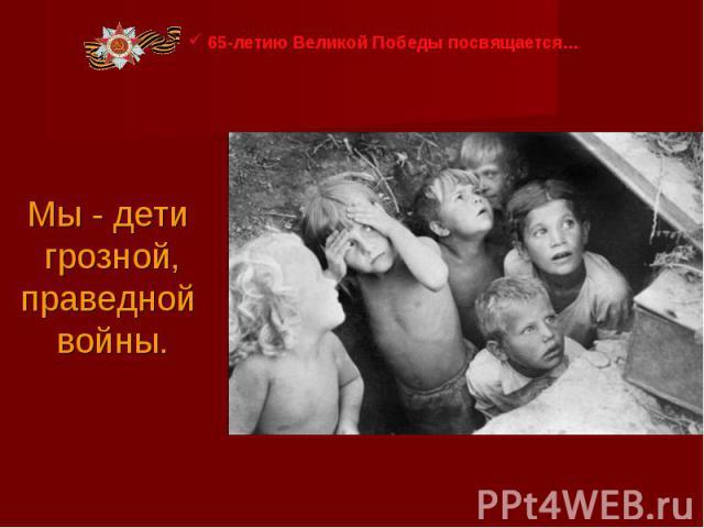 65-летию Великой Победы посвящается… Мы - дети грозной, праведной войны.