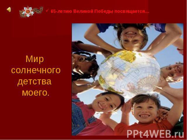 65-летию Великой Победы посвящается…Мир солнечного детства моего.