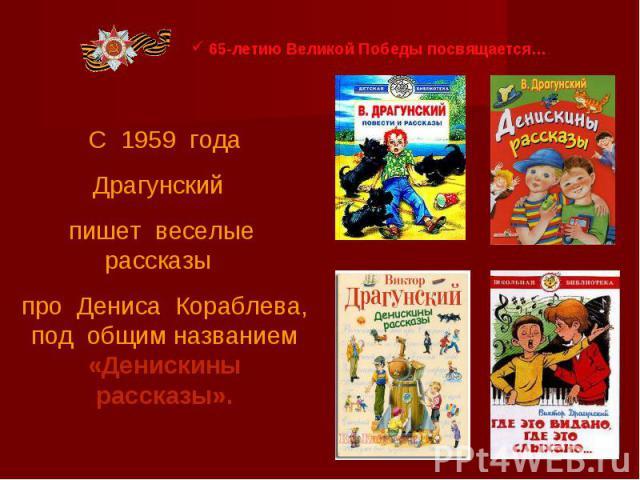65-летию Великой Победы посвящается… С 1959 годаДрагунский пишет веселые рассказы про Дениса Кораблева, под общим названием «Денискины рассказы».