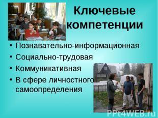 Ключевые компетенции Познавательно-информационнаяСоциально-трудоваяКоммуникативн