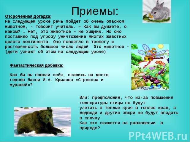 Приемы: Отсроченная догадка:На следующем уроке речь пойдет об очень опасном животном, - говорит учитель. – Как вы думаете, о каком? … Нет, это животное – не хищник. Но оно поставило под угрозу уничтожение многих животных целого континента. Оно повер…