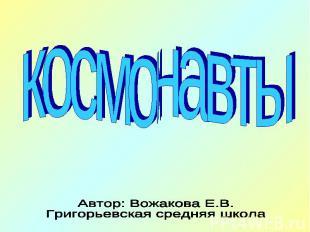 космонавты Автор: Вожакова Е.В.Григорьевская средняя школа