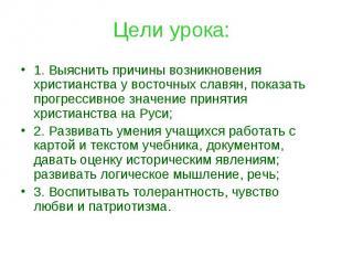 Цели урока: 1. Выяснить причины возникновения христианства у восточных славян, п