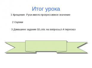Итог урока 1 Крещение Руси имело прогрессивное значение 2 Оценки 3 Домашнее зада