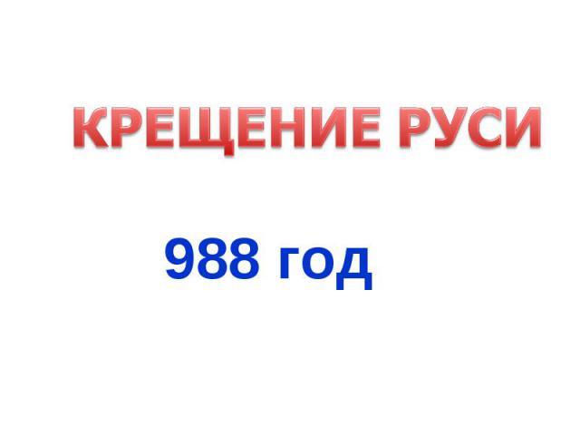 КРЕЩЕНИЕ РУСИ988 год