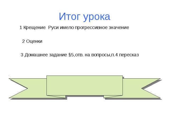 Итог урока 1 Крещение Руси имело прогрессивное значение 2 Оценки 3 Домашнее задание §5,отв. на вопросы,п.4 пересказ