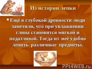 Из истории лепки Ещё в глубокой древности люди заметили, что при увлажнении глин