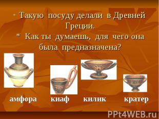 * Такую посуду делали в Древней Греции.* Как ты думаешь, для чего она была предн
