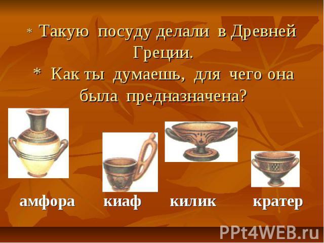 * Такую посуду делали в Древней Греции.* Как ты думаешь, для чего она была предназначена? амфора киаф килик кратер