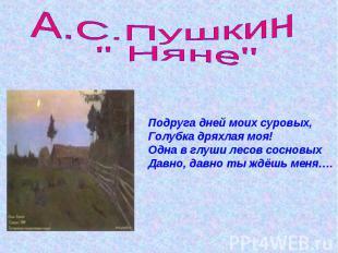 """А.С.Пушкин """" Няне"""" Подруга дней моих суровых,Голубка дряхлая моя!Одна в глуши ле"""