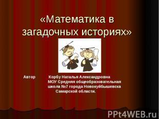 «Математика в загадочных историях» Автор Корбу Наталья Александровна МОУ Средняя