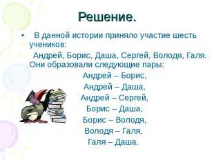 Решение. В данной истории приняло участие шесть учеников: Андрей, Борис, Даша, С