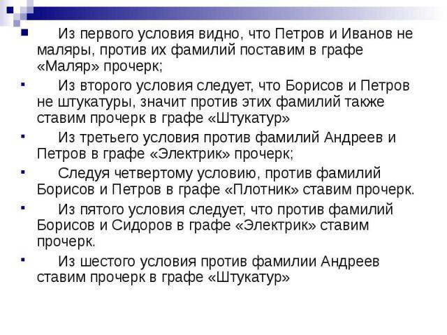 Из первого условия видно, что Петров и Иванов не маляры, против их фамилий поставим в графе «Маляр» прочерк; Из второго условия следует, что Борисов и Петров не штукатуры, значит против этих фамилий также ставим прочерк в графе «Штукатур» Из третьег…