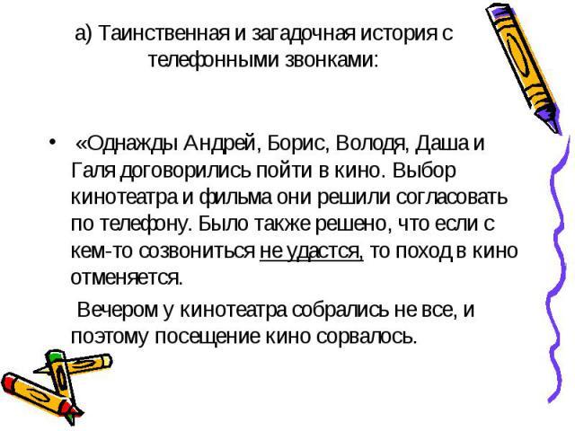 «Однажды Андрей, Борис, Володя, Даша и Галя договорились пойти в кино. Выбор кинотеатра и фильма они решили согласовать по телефону. Было также решено, что если с кем-то созвониться не удастся, то поход в кино отменяется. Вечером у кинотеатра собрал…
