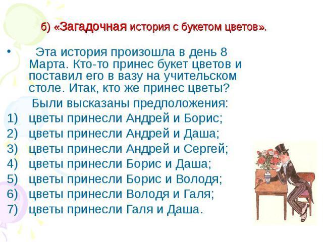 б) «Загадочная история с букетом цветов». Эта история произошла в день 8 Марта. Кто-то принес букет цветов и поставил его в вазу на учительском столе. Итак, кто же принес цветы? Были высказаны предположения:цветы принесли Андрей и Борис;цветы принес…