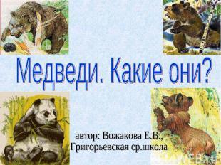 Медведи. Какие они? автор: Вожакова Е.В.,Григорьевская ср.школа