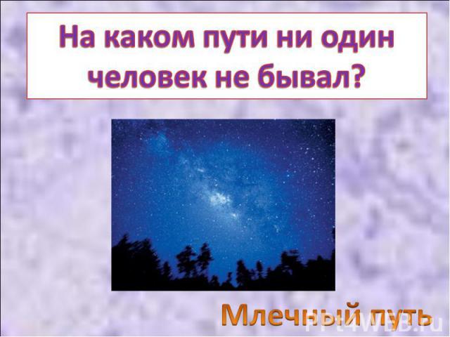 На каком пути ни один человек не бывал? Млечный путь
