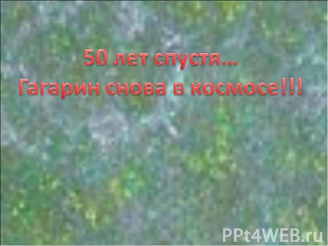 50 лет спустя…Гагарин снова в космосе!!!