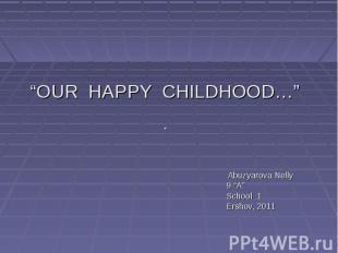 """""""OUR HAPPY CHILDHOOD…"""" Abuzyarova Nelly 9 """"A"""" School 1 Ershov, 2011"""