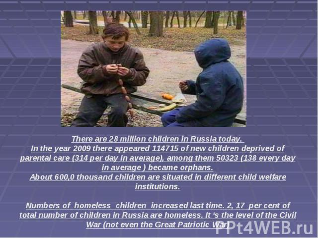 There are 28 million children in Russia today. In the year 2009 there appeared 114715 of new children deprived of parental care (314 per day in average), among them 50323 (138 every day in average ) became orphans.About 600,0 thousand children are s…
