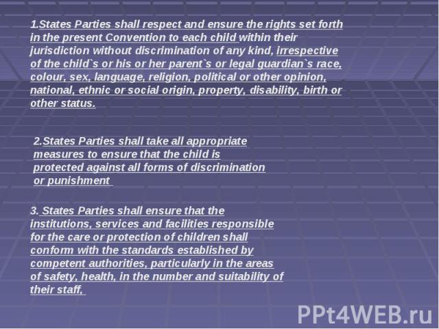 States Parties shall respect and ensure the rights set forth in the present Convention to each child within their jurisdiction without discrimination of any kind, irrespective of the child`s or his or her parent`s or legal guardian`s race, colour, s…