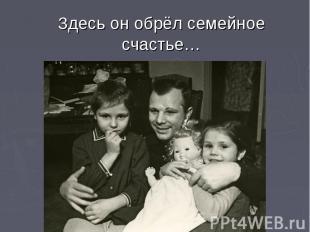 Здесь он обрёл семейное счастье…