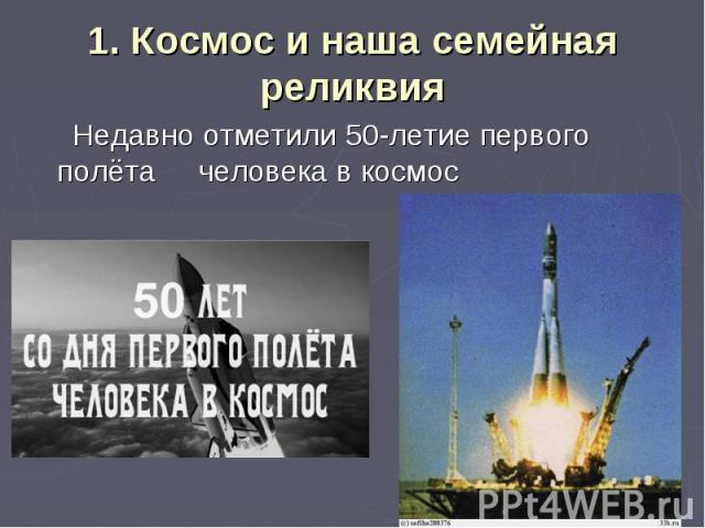 1. Космос и наша семейная реликвия Недавно отметили 50-летие первого полёта человека в космос