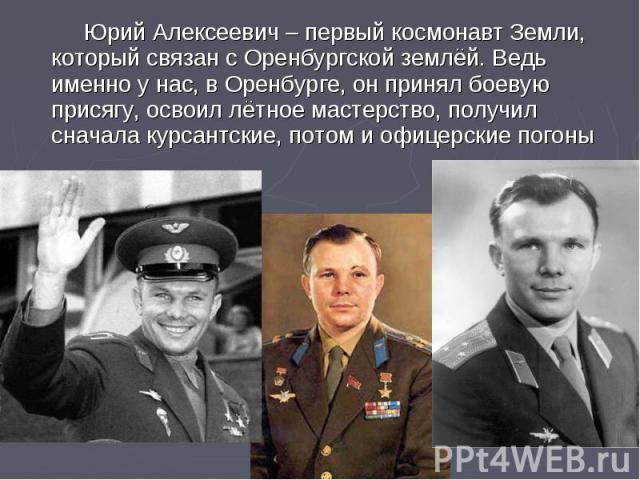 Юрий Алексеевич – первый космонавт Земли, который связан с Оренбургской землёй. Ведь именно у нас, в Оренбурге, он принял боевую присягу, освоил лётное мастерство, получил сначала курсантские, потом и офицерские погоны