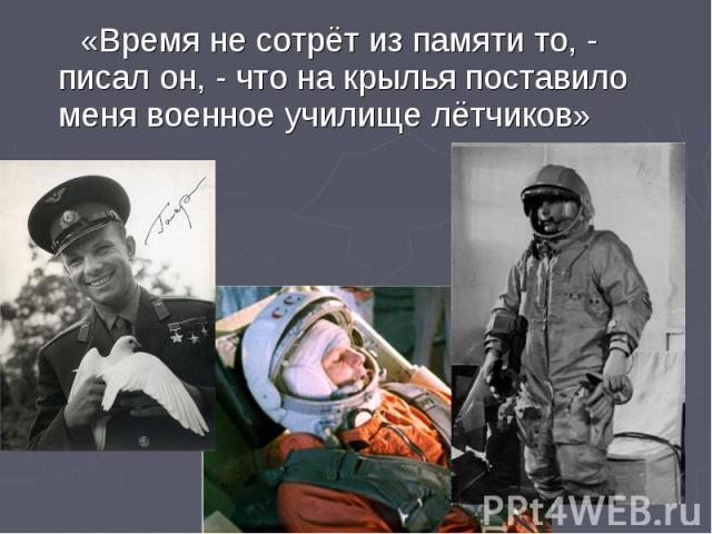 «Время не сотрёт из памяти то, - писал он, - что на крылья поставило меня военное училище лётчиков»