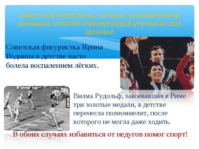 Советская фигуристка Ирина Роднина в детстве часто болела воспалением лёгких.Известные спортсмены, которые, систематически занимаясь спортом и физкультурой улучшили своё здоровье Вилма Рудольф, завоевавшая в Риме три золотые медали, в детстве перене…