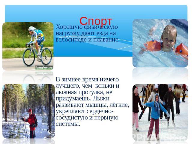 Спорт Хорошую физическую нагрузку дают езда на велосипеде и плавание. В зимнее время ничего лучшего, чем коньки и лыжная прогулка, не придумаешь. Лыжи развивают мышцы, лёгкие, укрепляют сердечно-сосудистую и нервную системы.