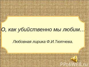 О, как убийственно мы любим…Любовная лирика Ф.И.Тютчева.