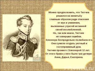 Можно предположить, что Тютчев решился на женитьбу главным образом ради спасения