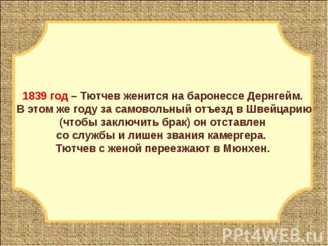 1839 год – Тютчев женится на баронессе Дернгейм. В этом же году за самовольный отъезд в Швейцарию (чтобы заключить брак) он отставлен со службы и лишен звания камергера. Тютчев с женой переезжают в Мюнхен.
