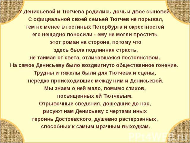 У Денисьевой и Тютчева родились дочь и двое сыновей. С официальной своей семьей Тютчев не порывал, тем не менее в гостиных Петербурга и окрестностей его нещадно поносили - ему не могли простить этот роман на стороне, потому что здесь была подлинная …