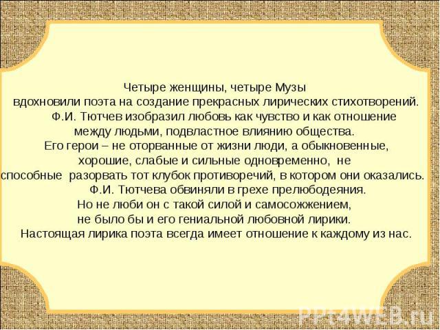 Четыре женщины, четыре Музы вдохновили поэта на создание прекрасных лирических стихотворений. Ф.И. Тютчев изобразил любовь как чувство и как отношение между людьми, подвластное влиянию общества. Его герои – не оторванные от жизни люди, а обыкновенны…