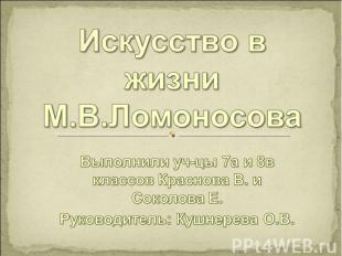 Искусство в жизни М.В.Ломоносова Выполнили уч-цы 7а и 8в классов Краснова В. и С