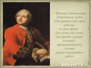 Михаил Васильевич Ломоносов хотелобъединить все свои работы в одно целое. Для эт
