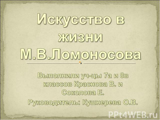 Искусство в жизни М.В.Ломоносова Выполнили уч-цы 7а и 8в классов Краснова В. и Соколова Е.Руководитель: Кушнерева О.В.