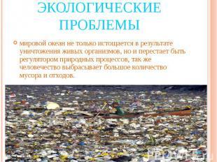 Экологические проблемы мировой океан не только истощается в результате уничтожен