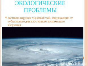 Экологические проблемы частично нарушен озоновый слой, защищающий от губительног