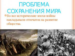 Проблема сохранения мира Во все исторические эпохи войны накладывали отпечаток н