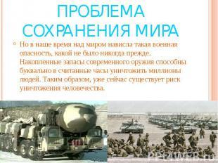 Проблема сохранения мира Но в наше время над миром нависла такая военная опаснос