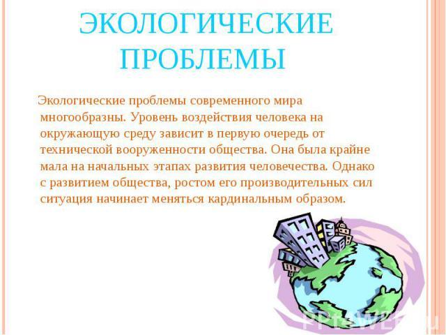 Экологические проблемы Экологические проблемы современного мира многообразны. Уровень воздействия человека на окружающую среду зависит в первую очередь от технической вооруженности общества. Она была крайне мала на начальных этапах развития человече…