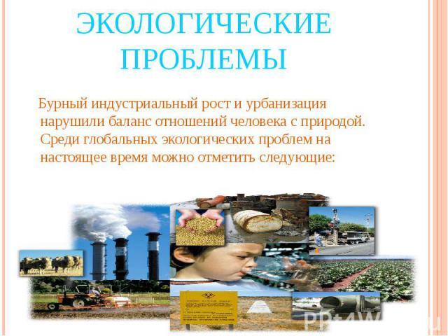 Экологические проблемы Бурный индустриальный рост и урбанизация нарушили баланс отношений человека с природой. Среди глобальных экологических проблем на настоящее время можно отметить следующие: