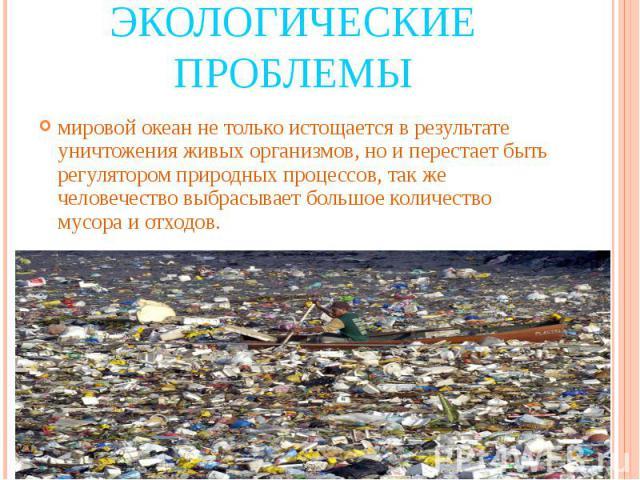 Экологические проблемы мировой океан не только истощается в результате уничтожения живых организмов, но и перестает быть регулятором природных процессов, так же человечество выбрасывает большое количество мусора и отходов.