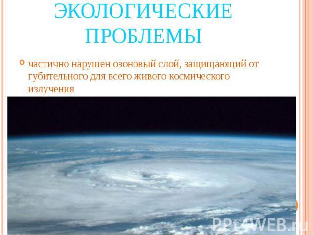 Экологические проблемы частично нарушен озоновый слой, защищающий от губительного для всего живого космического излучения