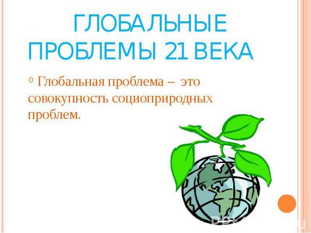 Глобальные проблемы 21 века Глобальная проблема – это совокупность социоприродных проблем.