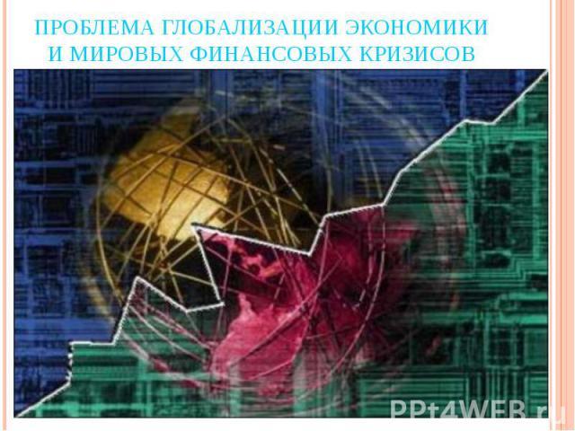 Проблема глобализации экономики и мировых финансовых кризисов