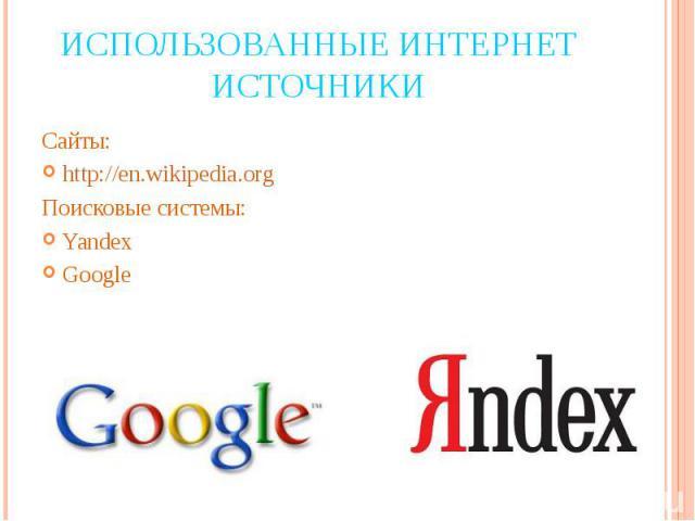 Использованные интернет источники Сайты:http://en.wikipedia.orgПоисковые системы:YandexGoogle